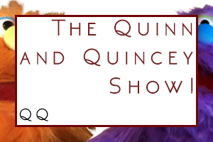 The Quinn and Quincey Show!